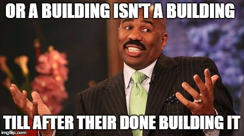 Steve Harvey Meme | OR A BUILDING ISN'T A BUILDING TILL AFTER THEIR DONE BUILDING IT | image tagged in memes,steve harvey | made w/ Imgflip meme maker