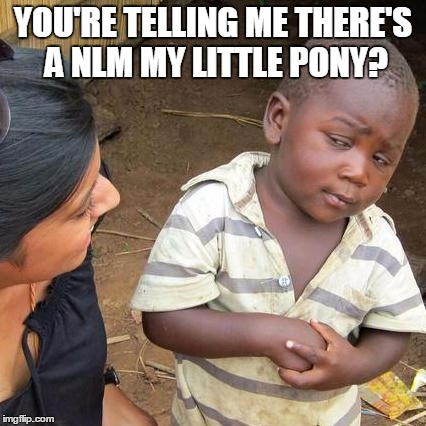 Third World Skeptical Kid Meme | YOU'RE TELLING ME THERE'S A NLM MY LITTLE PONY? | image tagged in memes,third world skeptical kid | made w/ Imgflip meme maker