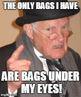 Back In My Day Meme | THE ONLY BAGS I HAVE ARE BAGS UNDER MY EYES! | image tagged in memes,back in my day | made w/ Imgflip meme maker