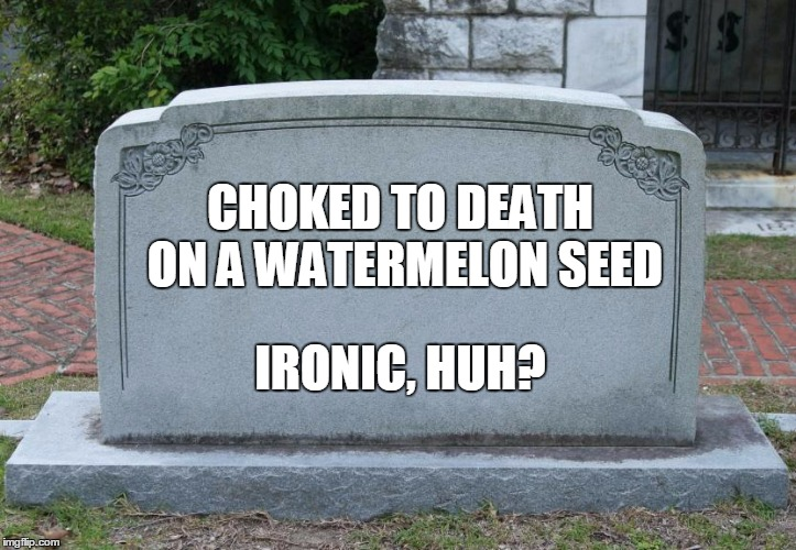 IRONIC, HUH? CHOKED TO DEATH ON A WATERMELON SEED | made w/ Imgflip meme maker