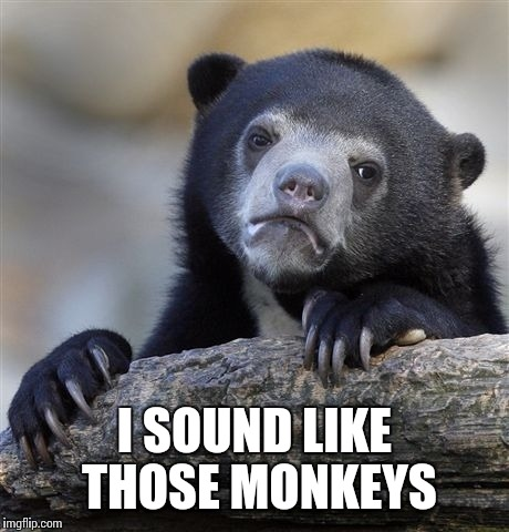Confession Bear Meme | I SOUND LIKE THOSE MONKEYS | image tagged in memes,confession bear | made w/ Imgflip meme maker
