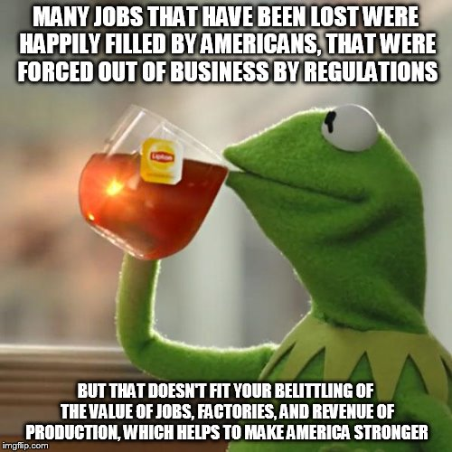 But Thats None Of My Business Meme | MANY JOBS THAT HAVE BEEN LOST WERE HAPPILY FILLED BY AMERICANS, THAT WERE FORCED OUT OF BUSINESS BY REGULATIONS BUT THAT DOESN'T FIT YOUR BE | image tagged in memes,but thats none of my business,kermit the frog | made w/ Imgflip meme maker
