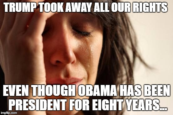 First World Problems Meme | TRUMP TOOK AWAY ALL OUR RIGHTS EVEN THOUGH OBAMA HAS BEEN PRESIDENT FOR EIGHT YEARS... | image tagged in memes,first world problems | made w/ Imgflip meme maker