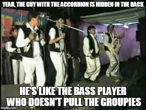 YEAH, THE GUY WITH THE ACCORDION IS HIDDEN IN THE BACK HE'S LIKE THE BASS PLAYER WHO DOESN'T PULL THE GROUPIES | made w/ Imgflip meme maker