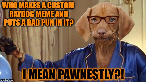 I Mean Pawnestly - New Template! | WHO MAKES A CUSTOM RAYDOG MEME AND PUTS A BAD PUN IN IT? I MEAN PAWNESTLY?! | image tagged in i mean pawnestly,memes,raydog,austin powers honestly,honestly,pawnestly | made w/ Imgflip meme maker