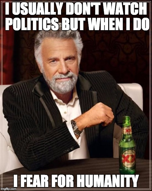 The Most Interesting Man In The World Meme | I USUALLY DON'T WATCH POLITICS BUT WHEN I DO I FEAR FOR HUMANITY | image tagged in memes,the most interesting man in the world | made w/ Imgflip meme maker