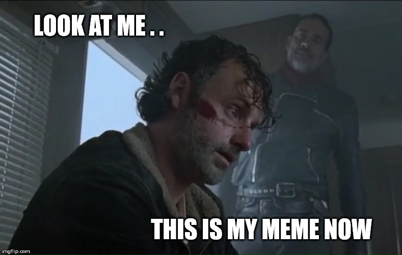 LOOK AT ME . . THIS IS MY MEME NOW | image tagged in my meme,walking dead,rick grimes,negan,lucille | made w/ Imgflip meme maker