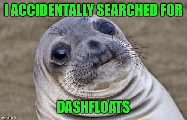 Awkward Moment Sealion Meme | I ACCIDENTALLY SEARCHED FOR DASHFLOATS | image tagged in memes,awkward moment sealion | made w/ Imgflip meme maker