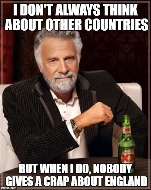 The Most Interesting Man In The World Meme | I DON'T ALWAYS THINK ABOUT OTHER COUNTRIES BUT WHEN I DO, NOBODY GIVES A CRAP ABOUT ENGLAND | image tagged in memes,the most interesting man in the world | made w/ Imgflip meme maker