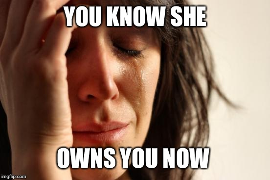 First World Problems Meme | YOU KNOW SHE OWNS YOU NOW | image tagged in memes,first world problems | made w/ Imgflip meme maker