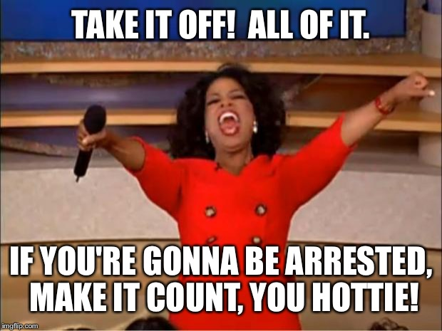 Oprah You Get A Meme | TAKE IT OFF!  ALL OF IT. IF YOU'RE GONNA BE ARRESTED, MAKE IT COUNT, YOU HOTTIE! | image tagged in memes,oprah you get a | made w/ Imgflip meme maker