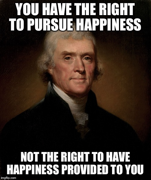 Thomas Jefferson | YOU HAVE THE RIGHT TO PURSUE HAPPINESS NOT THE RIGHT TO HAVE HAPPINESS PROVIDED TO YOU | image tagged in thomas jefferson | made w/ Imgflip meme maker