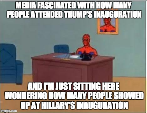 Spiderman Computer Desk Meme |  MEDIA FASCINATED WITH HOW MANY PEOPLE ATTENDED TRUMP'S INAUGURATION; AND I'M JUST SITTING HERE WONDERING HOW MANY PEOPLE SHOWED UP AT HILLARY'S INAUGURATION | image tagged in memes,spiderman computer desk,spiderman | made w/ Imgflip meme maker