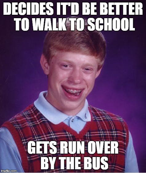Bad Luck Brian Walker | DECIDES IT'D BE BETTER TO WALK TO SCHOOL GETS RUN OVER BY THE BUS | image tagged in memes,bad luck brian,school bus,walking,run over | made w/ Imgflip meme maker