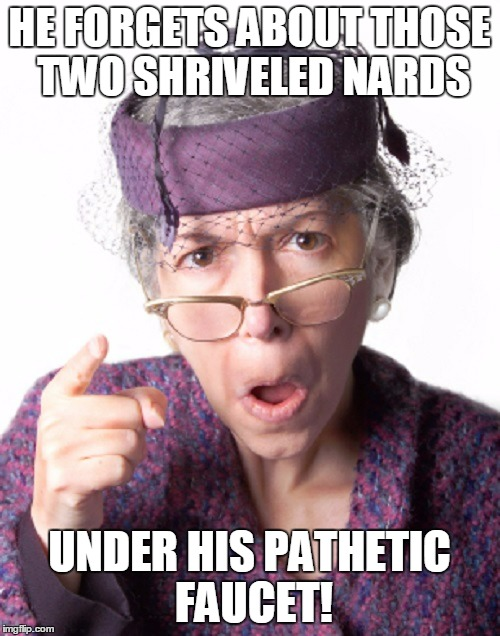 HE FORGETS ABOUT THOSE TWO SHRIVELED NARDS UNDER HIS PATHETIC FAUCET! | made w/ Imgflip meme maker