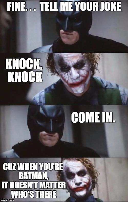 Batman and Joker | FINE. . .  TELL ME YOUR JOKE KNOCK, KNOCK COME IN. CUZ WHEN YOU'RE BATMAN, IT DOESN'T MATTER WHO'S THERE | image tagged in batman and joker,memes,funny,batman,joker,knock knock | made w/ Imgflip meme maker