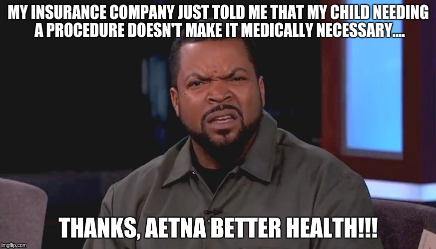 Really? Ice Cube | MY INSURANCE COMPANY JUST TOLD ME THAT MY CHILD NEEDING A PROCEDURE DOESN'T MAKE IT MEDICALLY NECESSARY.... THANKS, AETNA BETTER HEALTH!!! | image tagged in really ice cube | made w/ Imgflip meme maker