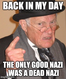 Back In My Day Meme | BACK IN MY DAY THE ONLY GOOD NAZI WAS A DEAD NAZI | image tagged in memes,back in my day,richard spencer,alt right,deplorables,pepe | made w/ Imgflip meme maker