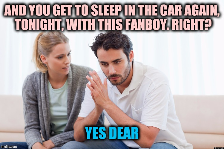 AND YOU GET TO SLEEP IN THE CAR AGAIN, TONIGHT, WITH THIS FANBOY. RIGHT? YES DEAR | made w/ Imgflip meme maker