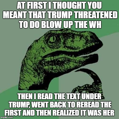 Philosoraptor Meme | AT FIRST I THOUGHT YOU MEANT THAT TRUMP THREATENED TO DO BLOW UP THE WH THEN I READ THE TEXT UNDER TRUMP, WENT BACK TO REREAD THE FIRST AND  | image tagged in memes,philosoraptor | made w/ Imgflip meme maker
