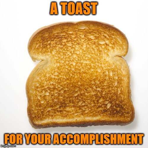 A TOAST FOR YOUR ACCOMPLISHMENT | made w/ Imgflip meme maker