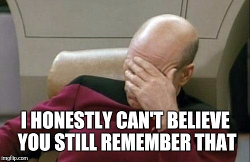 Captain Picard Facepalm Meme | I HONESTLY CAN'T BELIEVE YOU STILL REMEMBER THAT | image tagged in memes,captain picard facepalm | made w/ Imgflip meme maker