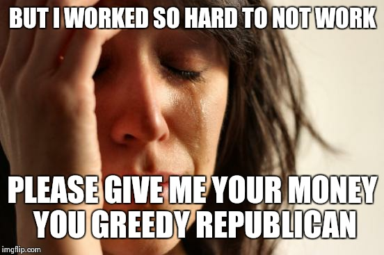 First World Problems Meme | BUT I WORKED SO HARD TO NOT WORK PLEASE GIVE ME YOUR MONEY YOU GREEDY REPUBLICAN | image tagged in memes,first world problems | made w/ Imgflip meme maker