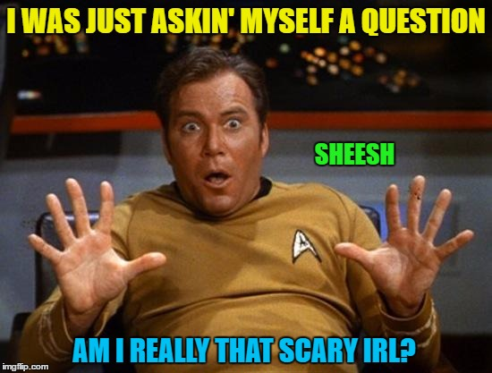 I WAS JUST ASKIN' MYSELF A QUESTION SHEESH AM I REALLY THAT SCARY IRL? | made w/ Imgflip meme maker