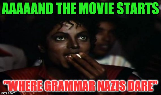 "AAAAAND THE MOVIE STARTS ""WHERE GRAMMAR NAZIS DARE"" 