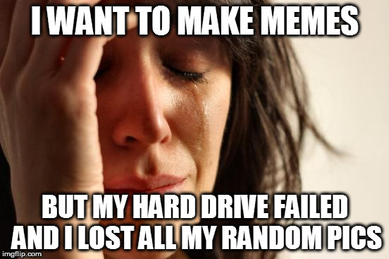 And who can be bothered plugging in the backup external? |  I WANT TO MAKE MEMES; BUT MY HARD DRIVE FAILED AND I LOST ALL MY RANDOM PICS | image tagged in memes,first world problems,computer,issues,too busy,moved house | made w/ Imgflip meme maker