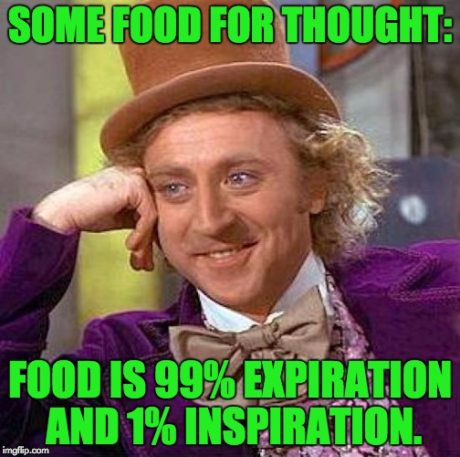 Creepy Condescending Wonka Meme | SOME FOOD FOR THOUGHT: FOOD IS 99% EXPIRATION AND 1% INSPIRATION. | image tagged in memes,creepy condescending wonka | made w/ Imgflip meme maker