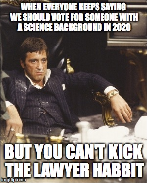 Tony Montana | WHEN EVERYONE KEEPS SAYING WE SHOULD VOTE FOR SOMEONE WITH A SCIENCE BACKGROUND IN 2020 BUT YOU CAN'T KICK THE LAWYER HABBIT | image tagged in tony montana | made w/ Imgflip meme maker