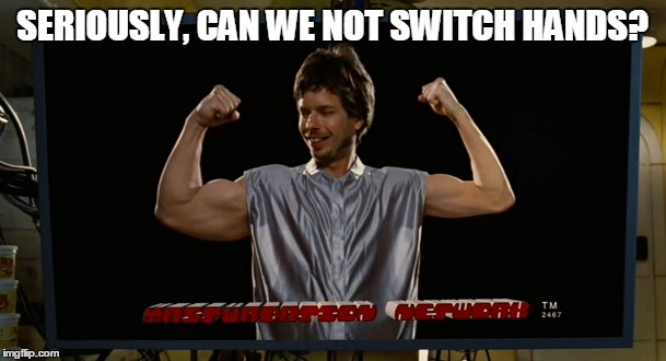 SERIOUSLY, CAN WE NOT SWITCH HANDS? | made w/ Imgflip meme maker