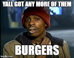 Y'all Got Any More Of That Meme | YALL GOT ANY MORE OF THEM BURGERS | image tagged in memes,yall got any more of | made w/ Imgflip meme maker