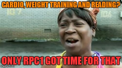 Ain't Nobody Got Time For That Meme | CARDIO, WEIGHT TRAINING AND READING? ONLY RPC1 GOT TIME FOR THAT | image tagged in memes,aint nobody got time for that | made w/ Imgflip meme maker
