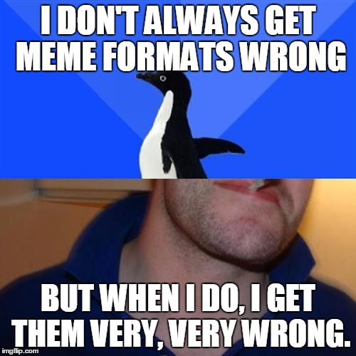 Good Guy Socially Awkward Penguin | I DON'T ALWAYS GET MEME FORMATS WRONG BUT WHEN I DO, I GET THEM VERY, VERY WRONG. | image tagged in memes,good guy socially awkward penguin | made w/ Imgflip meme maker