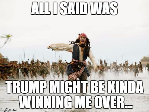Jack Sparrow Being Chased Meme | ALL I SAID WAS TRUMP MIGHT BE KINDA WINNING ME OVER... | image tagged in memes,jack sparrow being chased | made w/ Imgflip meme maker