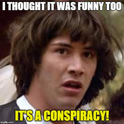 Conspiracy Keanu Meme | I THOUGHT IT WAS FUNNY TOO IT'S A CONSPIRACY! | image tagged in memes,conspiracy keanu | made w/ Imgflip meme maker