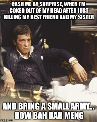 SCARFACE | CASH ME BY SURPRISE, WHEN I'M COKED OUT OF MY HEAD AFTER JUST KILLING MY BEST FRIEND AND MY SISTER AND BRING A SMALL ARMY... HOW BAH DAH MEN | image tagged in scarface | made w/ Imgflip meme maker