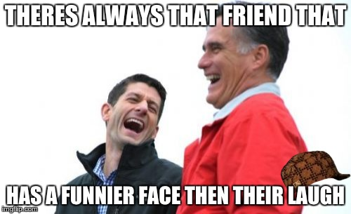 Romney And Ryan | THERES ALWAYS THAT FRIEND THAT HAS A FUNNIER FACE THEN THEIR LAUGH | image tagged in memes,romney and ryan,scumbag | made w/ Imgflip meme maker