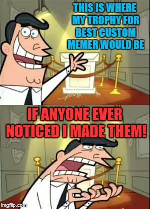 THIS IS WHERE MY TROPHY FOR BEST CUSTOM MEMER WOULD BE IF ANYONE EVER NOTICED I MADE THEM! | made w/ Imgflip meme maker