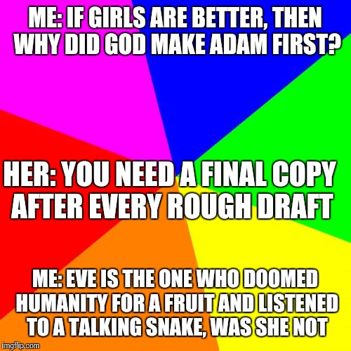 A little argument I overheard my friend and his sister having | ME: IF GIRLS ARE BETTER, THEN WHY DID GOD MAKE ADAM FIRST? ME: EVE IS THE ONE WHO DOOMED HUMANITY FOR A FRUIT AND LISTENED TO A TALKING SNAK | image tagged in memes,blank colored background,religion | made w/ Imgflip meme maker