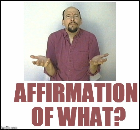 AFFIRMATION OF WHAT? | made w/ Imgflip meme maker