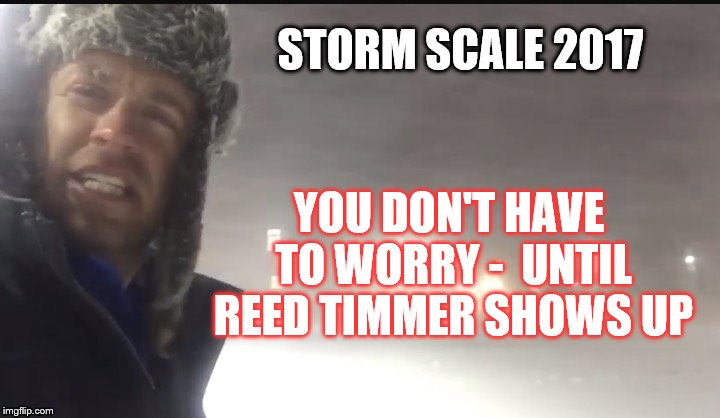 Storm Scale 2017 | STORM SCALE 2017 YOU DON'T HAVE TO WORRY -  UNTIL REED TIMMER SHOWS UP | image tagged in snow,weather,storm,2017 | made w/ Imgflip meme maker