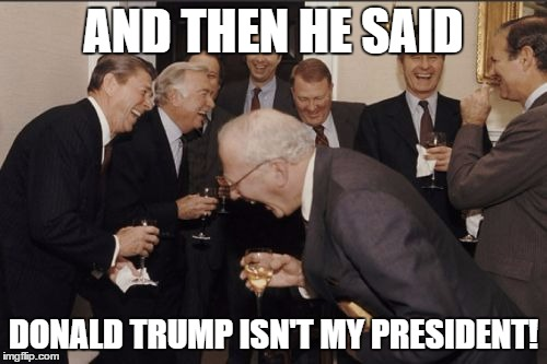 Laughing Men In Suits Meme | AND THEN HE SAID DONALD TRUMP ISN'T MY PRESIDENT! | image tagged in memes,laughing men in suits | made w/ Imgflip meme maker