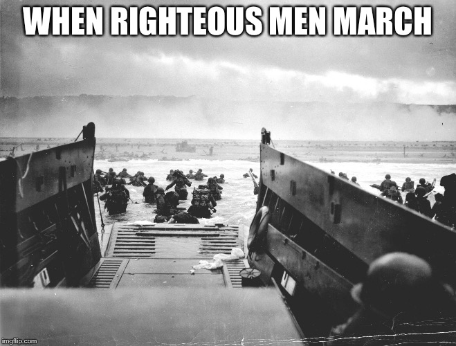 WHEN RIGHTEOUS MEN MARCH | image tagged in normandy | made w/ Imgflip meme maker