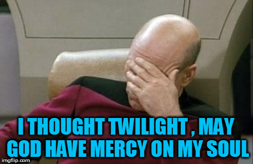 Captain Picard Facepalm Meme | I THOUGHT TWILIGHT , MAY GOD HAVE MERCY ON MY SOUL | image tagged in memes,captain picard facepalm | made w/ Imgflip meme maker