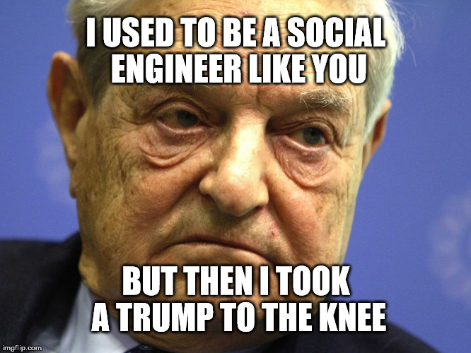 Bad Soros Bad | I USED TO BE A SOCIAL ENGINEER LIKE YOU BUT THEN I TOOK A TRUMP TO THE KNEE | image tagged in george soros,donald trump,politics,political meme,election 2016,evil | made w/ Imgflip meme maker