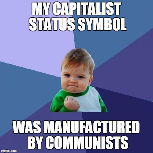 Success Kid Meme | MY CAPITALIST STATUS SYMBOL WAS MANUFACTURED BY COMMUNISTS | image tagged in memes,success kid | made w/ Imgflip meme maker