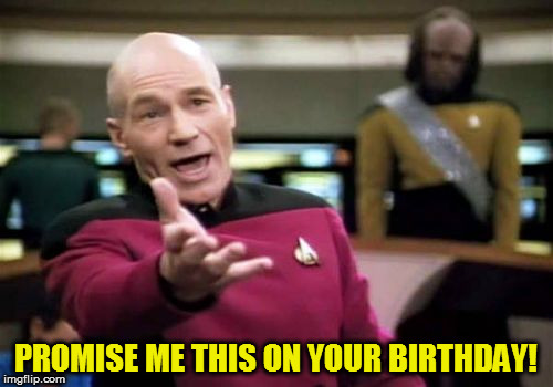 Picard Wtf Meme | PROMISE ME THIS ON YOUR BIRTHDAY! | image tagged in memes,picard wtf | made w/ Imgflip meme maker